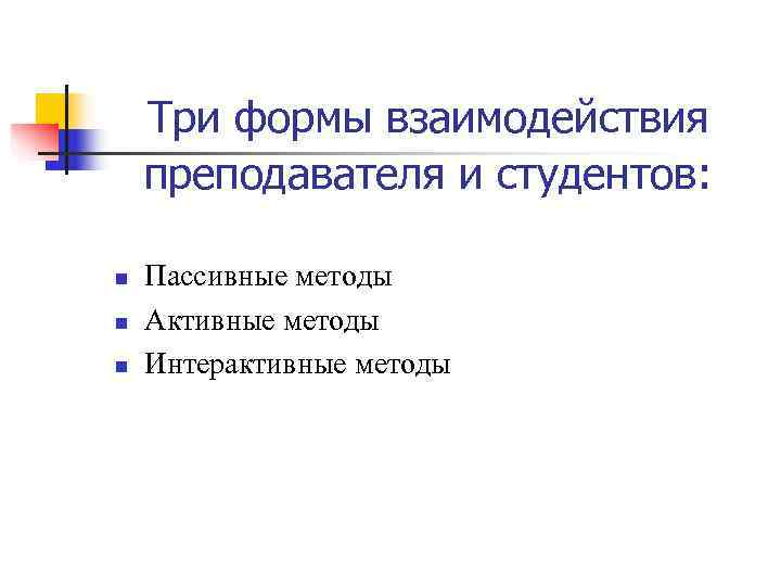 Три формы взаимодействия преподавателя и студентов:  n  Пассивные методы n