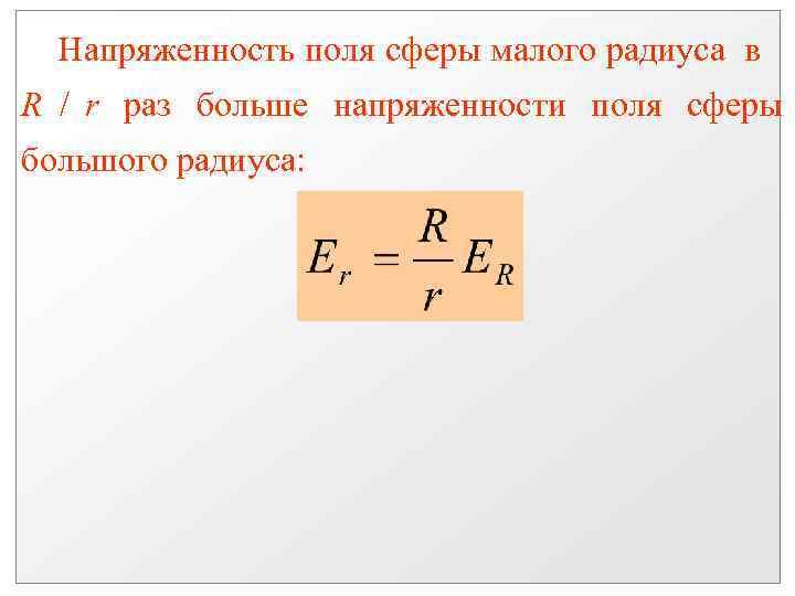 Напряженность поля сферы малого радиуса в R / r раз больше напряженности поля