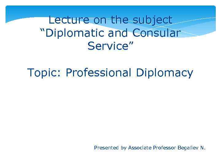 """Lecture on the subject  """"Diplomatic and Consular  Service"""" Topic: Professional"""