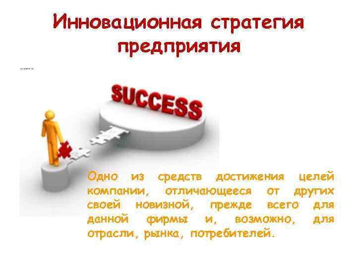 Инновационная стратегия предприятия  Одно из средств достижения целей  компании, отличающееся от других