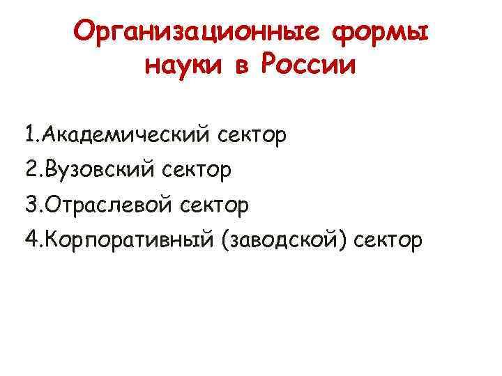 Организационные формы   науки в России 1. Академический сектор 2. Вузовский