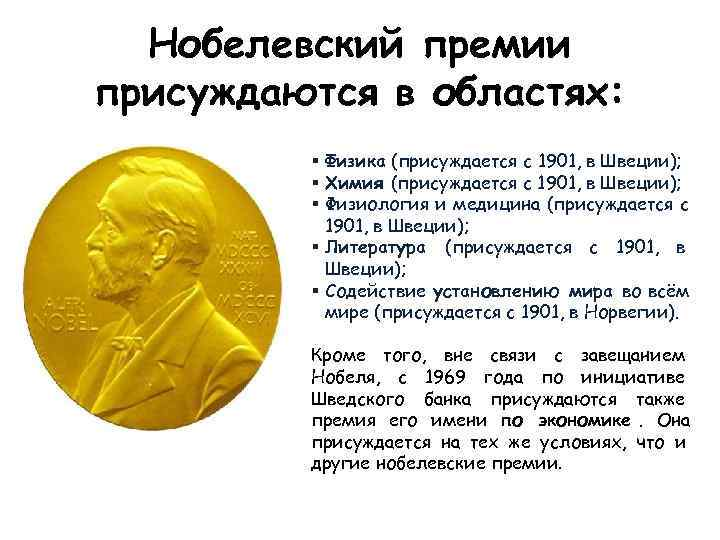 Нобелевский премии присуждаются в областях:  § Физика (присуждается с 1901, в Швеции);
