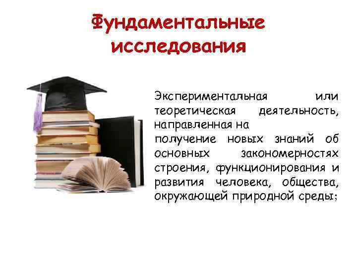 Фундаментальные  исследования  Экспериментальная   или теоретическая  деятельность,  направленная на