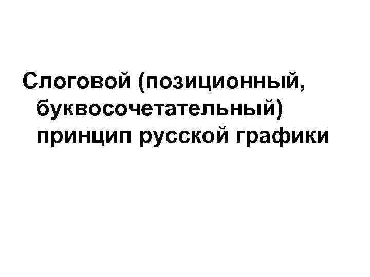 Слоговой (позиционный,  буквосочетательный) принцип русской графики