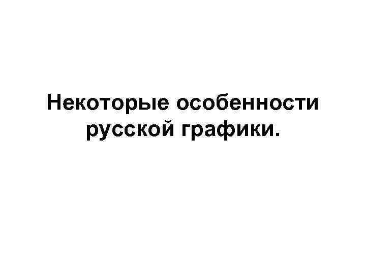 Некоторые особенности  русской графики.