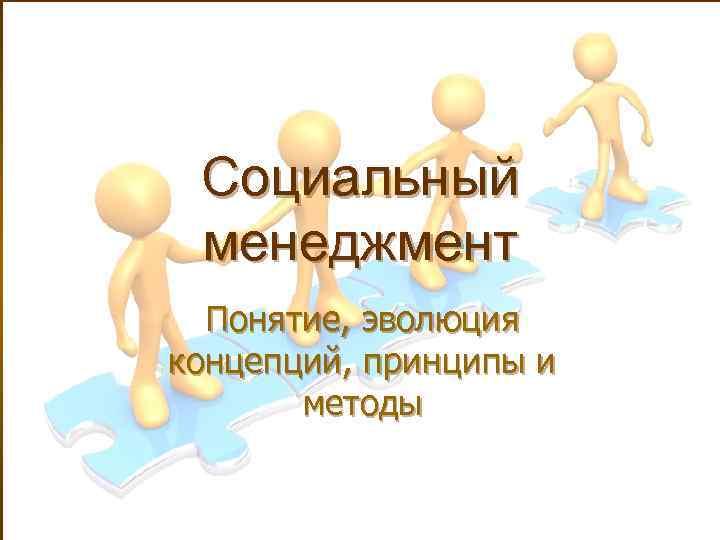 Социальный менеджмент  Понятие, эволюция концепций, принципы и   методы