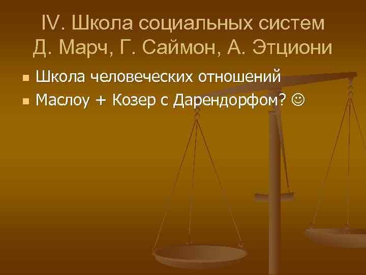 IV. Школа социальных систем Д. Марч, Г. Саймон, А. Этциони n  Школа