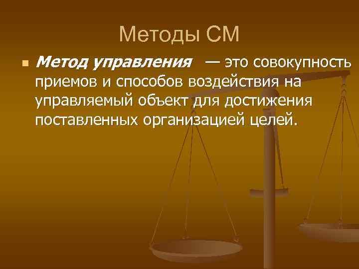 Методы СМ n  Метод управления — это совокупность приемов и
