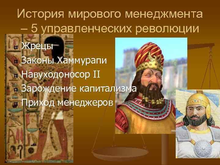 История мирового менеджмента – 5 управленческих революции Жрецы Законы Хаммурапи Навуходоносор II Зарождение капитализма