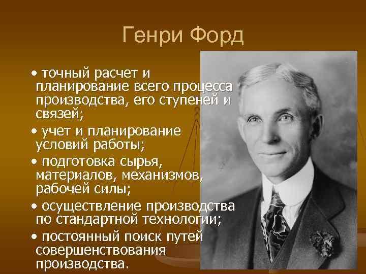 Генри Форд  • точный расчет и планирование всего процесса производства,