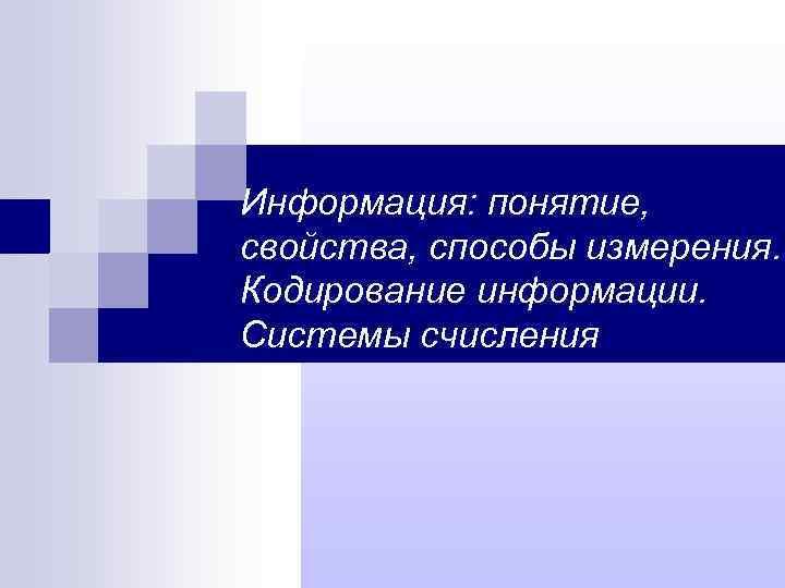 Информация: понятие, свойства, способы измерения. Кодирование информации. Системы счисления