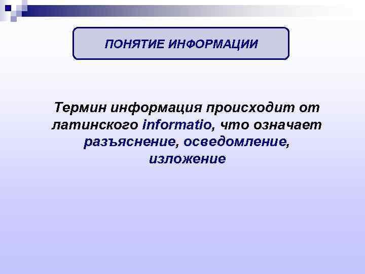 ПОНЯТИЕ ИНФОРМАЦИИ Термин информация происходит от латинского informatio, что означает разъяснение, осведомление,