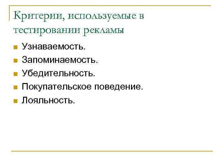 Критерии, используемые в тестировании рекламы n  Узнаваемость. n  Запоминаемость. n  Убедительность.