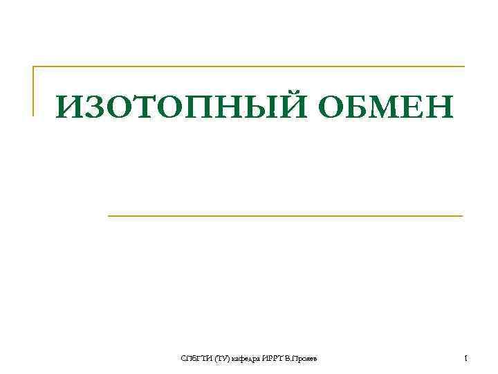 ИЗОТОПНЫЙ ОБМЕН   СПб. ГТИ (ТУ) кафедра ИРРТ В. Прояев  1
