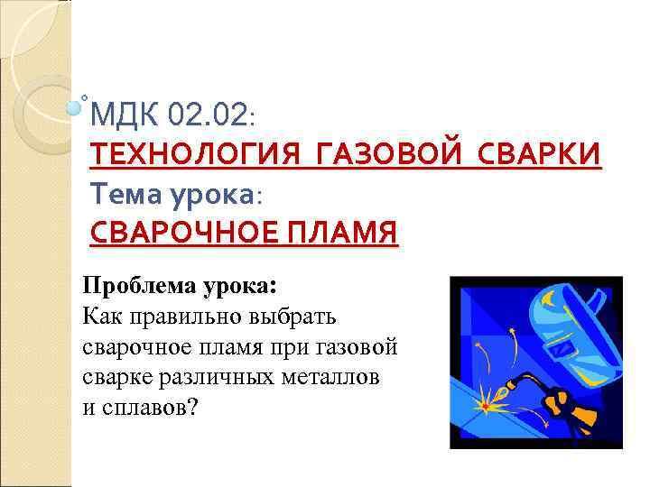 МДК 02. 02:  ТЕХНОЛОГИЯ ГАЗОВОЙ СВАРКИ Тема урока:  СВАРОЧНОЕ ПЛАМЯ Проблема урока: