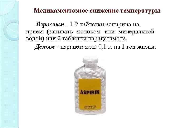 Медикаментозное снижение температуры  Взрослым - 1 -2 таблетки аспирина на прием