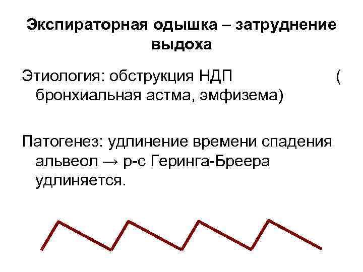 Экспираторная одышка – затруднение   выдоха Этиология: обструкция НДП    (