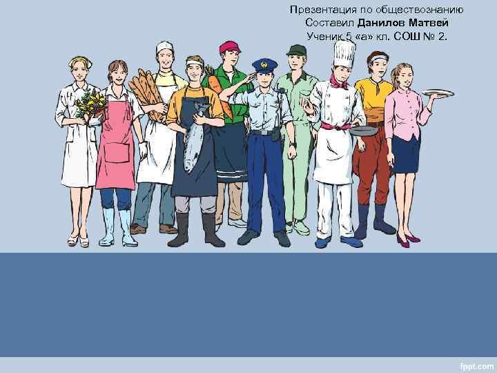 Презентация по обществознанию  Составил Данилов Матвей  Ученик 5 «а» кл. СОШ №