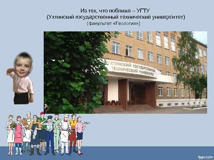 Из тех, что поближе – УГТУ (Ухтинский государственный технический университет)