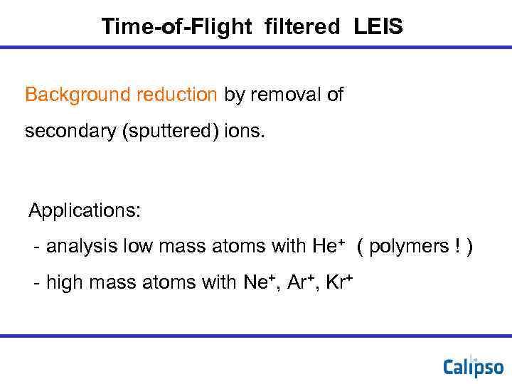 Time-of-Flight filtered LEIS Background reduction by removal of secondary (sputtered) ions. Applications: