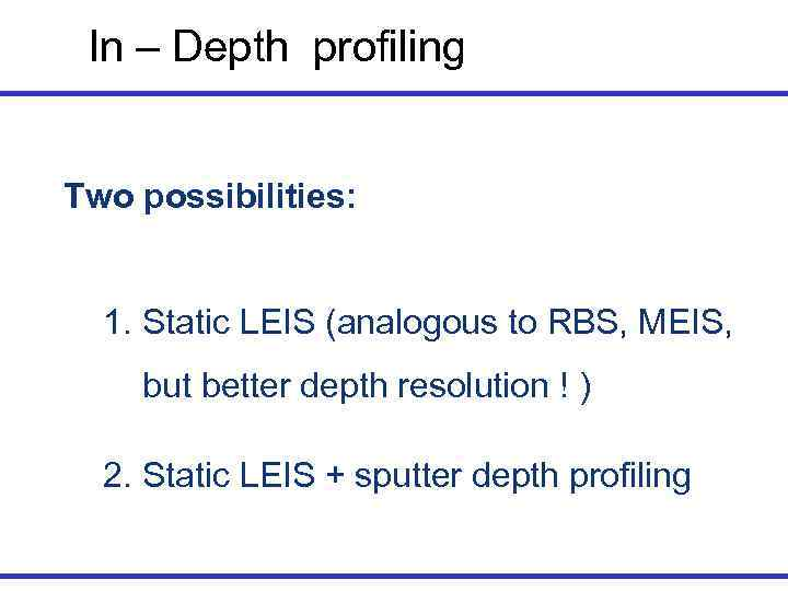 In – Depth profiling  Two possibilities: 1. Static LEIS (analogous to RBS,