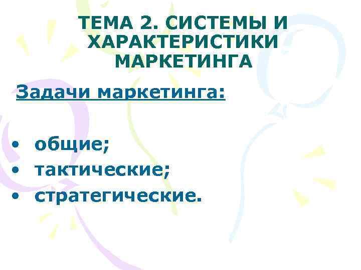 ТЕМА 2. СИСТЕМЫ И   ХАРАКТЕРИСТИКИ  МАРКЕТИНГА Задачи маркетинга: