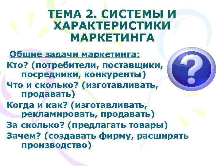 ТЕМА 2. СИСТЕМЫ И   ХАРАКТЕРИСТИКИ  МАРКЕТИНГА Общие задачи маркетинга: