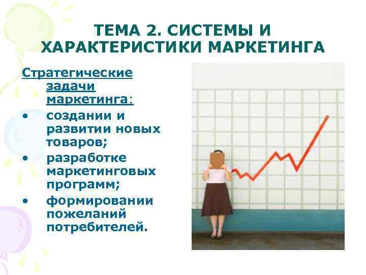 ТЕМА 2. СИСТЕМЫ И  ХАРАКТЕРИСТИКИ МАРКЕТИНГА Стратегические  задачи  маркетинга: