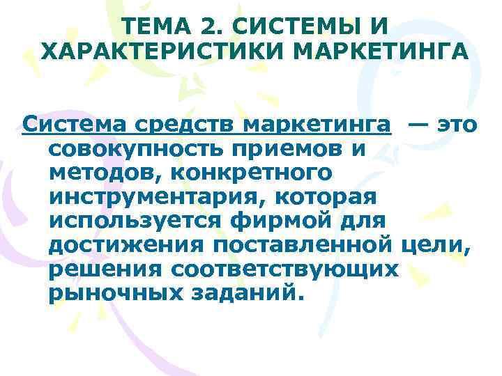 ТЕМА 2. СИСТЕМЫ И ХАРАКТЕРИСТИКИ МАРКЕТИНГА  Система средств маркетинга — это