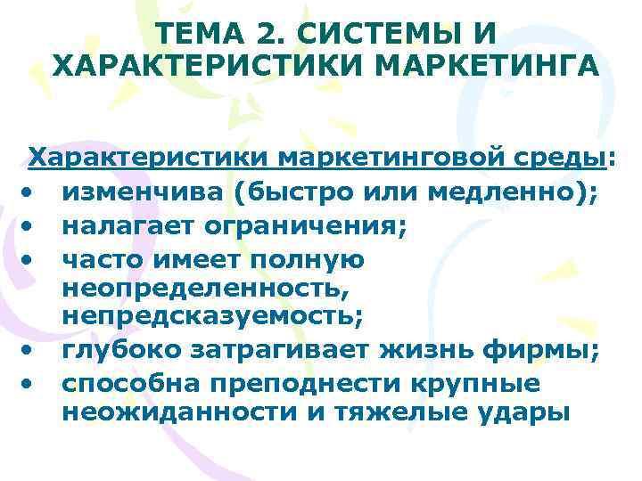 ТЕМА 2. СИСТЕМЫ И ХАРАКТЕРИСТИКИ МАРКЕТИНГА  Характеристики маркетинговой среды:  • изменчива
