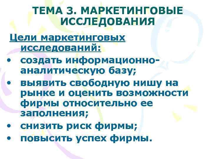 ТЕМА 3. МАРКЕТИНГОВЫЕ   ИССЛЕДОВАНИЯ Цели маркетинговых  исследований:  •
