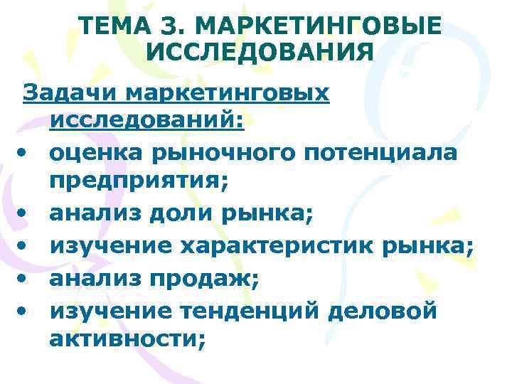 ТЕМА 3. МАРКЕТИНГОВЫЕ   ИССЛЕДОВАНИЯ Задачи маркетинговых  исследований:  •