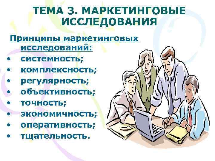 ТЕМА 3. МАРКЕТИНГОВЫЕ   ИССЛЕДОВАНИЯ Принципы маркетинговых  исследований:  •