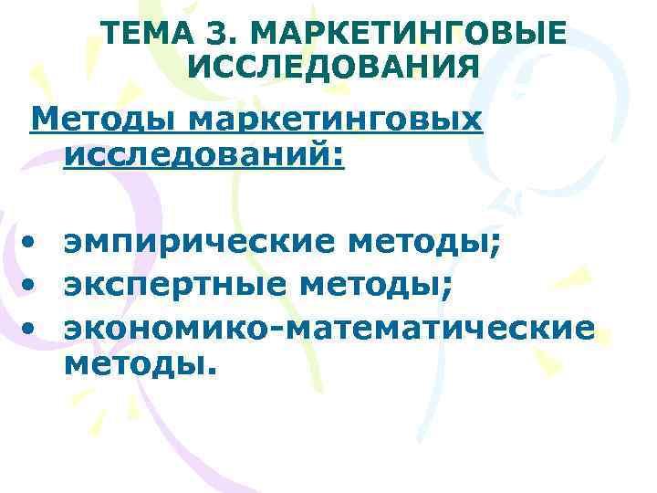 ТЕМА 3. МАРКЕТИНГОВЫЕ   ИССЛЕДОВАНИЯ Методы маркетинговых исследований:  •  эмпирические