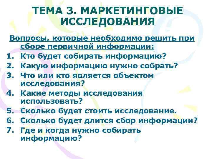 ТЕМА 3. МАРКЕТИНГОВЫЕ   ИССЛЕДОВАНИЯ Вопросы, которые необходимо решить при  сборе