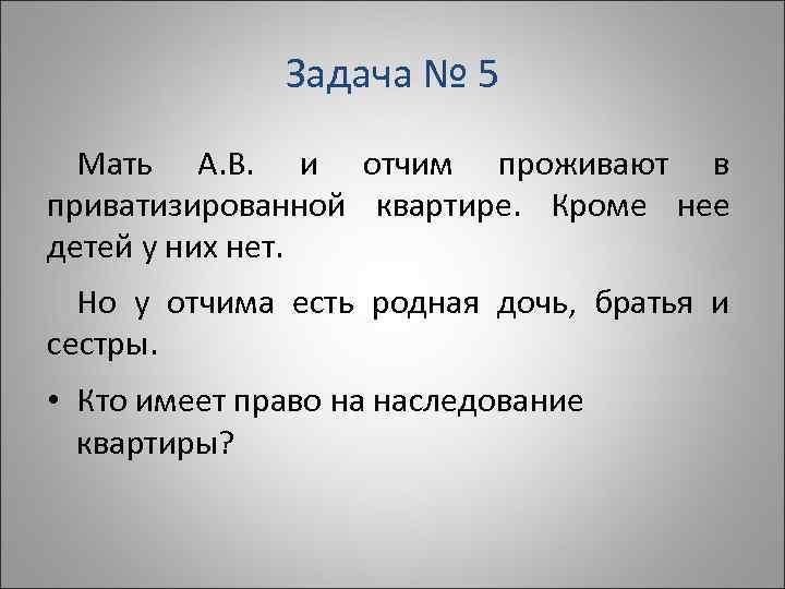 Задача № 5  Мать А. В. и отчим проживают в