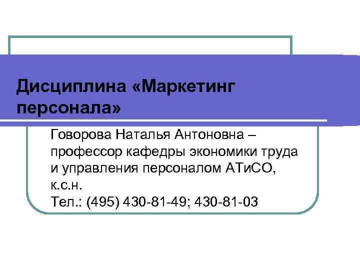 Дисциплина «Маркетинг персонала» Говорова Наталья Антоновна –  профессор кафедры экономики труда  и