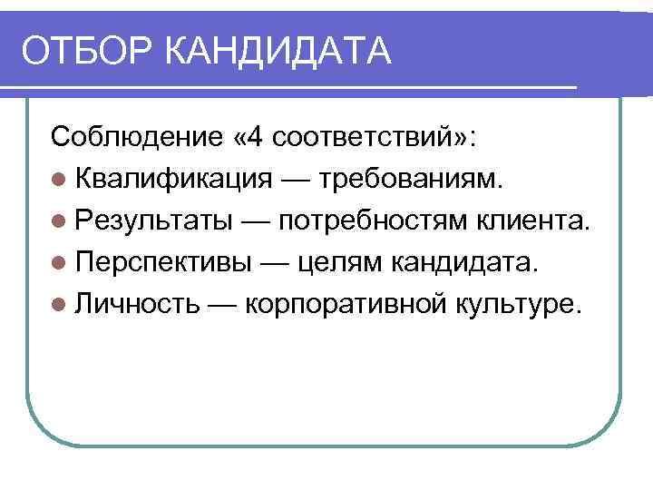 ОТБОР КАНДИДАТА  Соблюдение « 4 соответствий» :  l Квалификация — требованиям.
