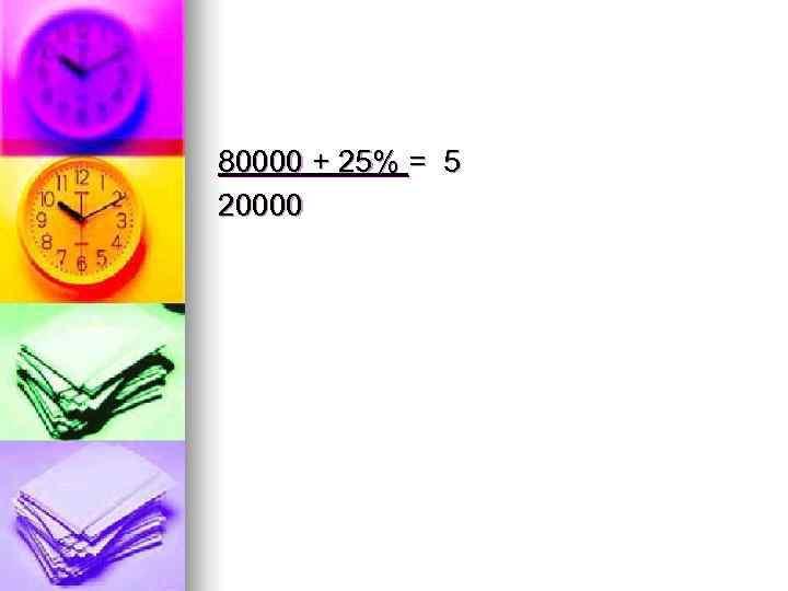 80000 + 25% = 5 20000