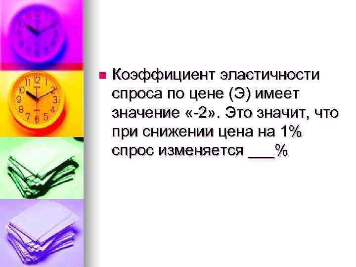n  Коэффициент эластичности спроса по цене (Э) имеет значение «-2» . Это значит,