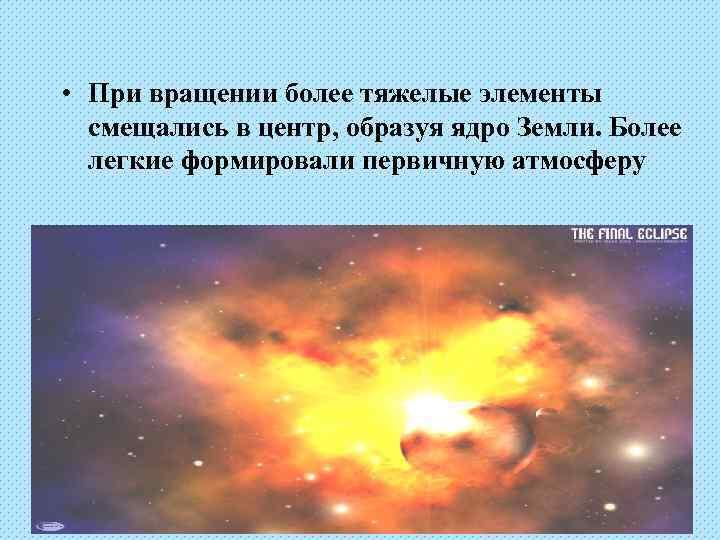 • При вращении более тяжелые элементы  смещались в центр, образуя ядро Земли.
