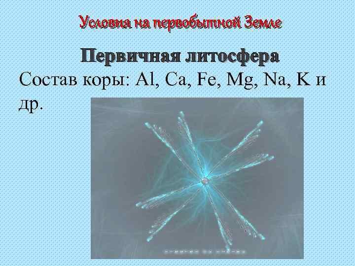 Условия на первобытной Земле  Первичная литосфера Состав коры: Al, Ca, Fe,