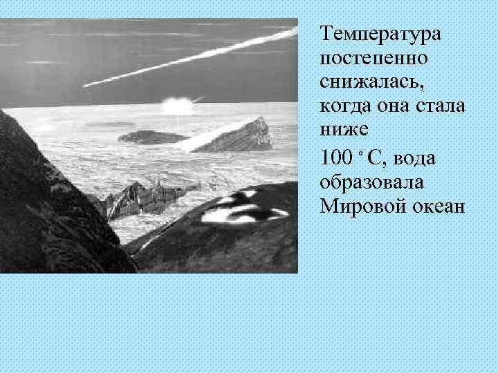 Температура постепенно снижалась, когда она стала ниже 100 ◦ С, вода образовала Мировой океан