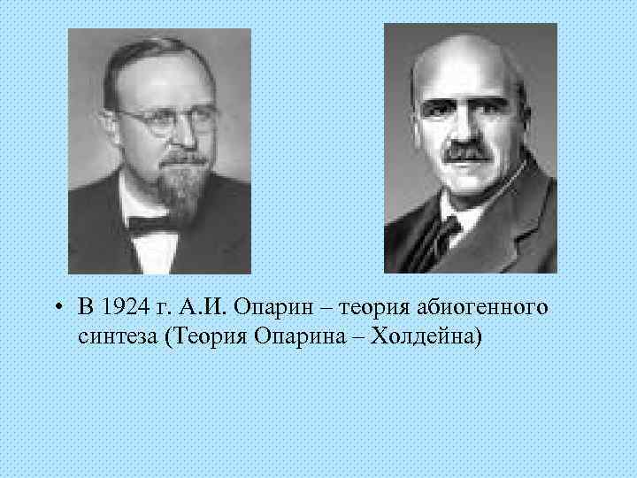 • В 1924 г. А. И. Опарин – теория абиогенного  синтеза (Теория