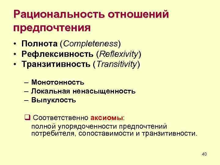 Рациональность отношений предпочтения • Полнота (Completeness) • Рефлексивность (Reflexivity) • Транзитивность (Transitivity)  –