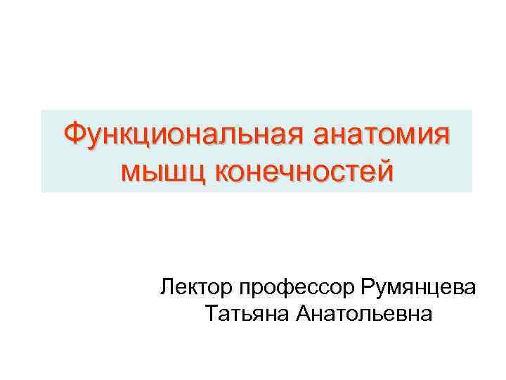 Функциональная анатомия  мышц конечностей  Лектор профессор Румянцева   Татьяна Анатольевна