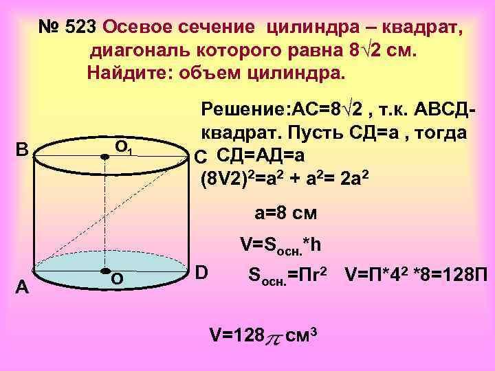 № 523 Осевое сечение цилиндра – квадрат,   диагональ которого равна