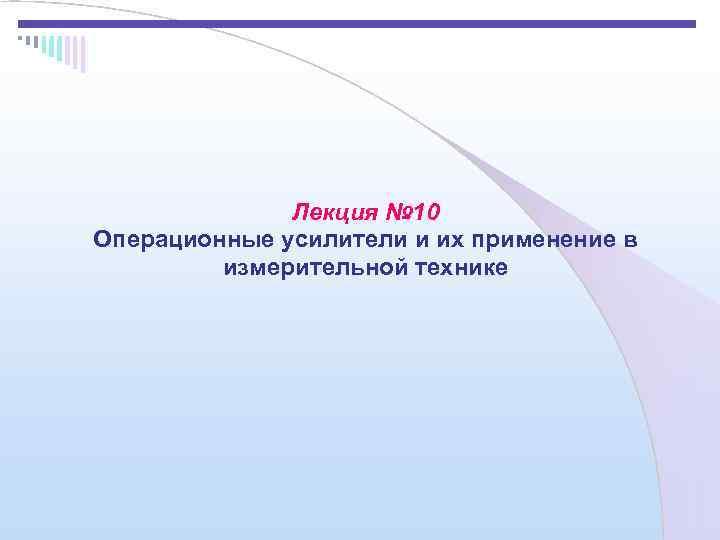 Лекция № 10 Операционные усилители и их применение в  измерительной