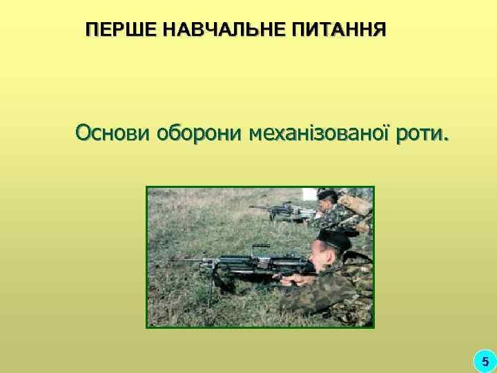 ПЕРШЕ НАВЧАЛЬНЕ ПИТАННЯ Основи оборони механізованої роти.    5