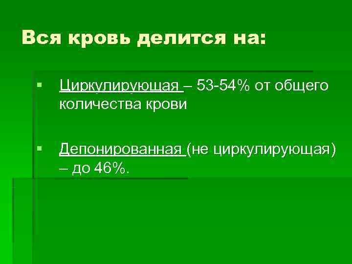 Вся кровь делится на:  § Циркулирующая – 53 -54% от общего  количества